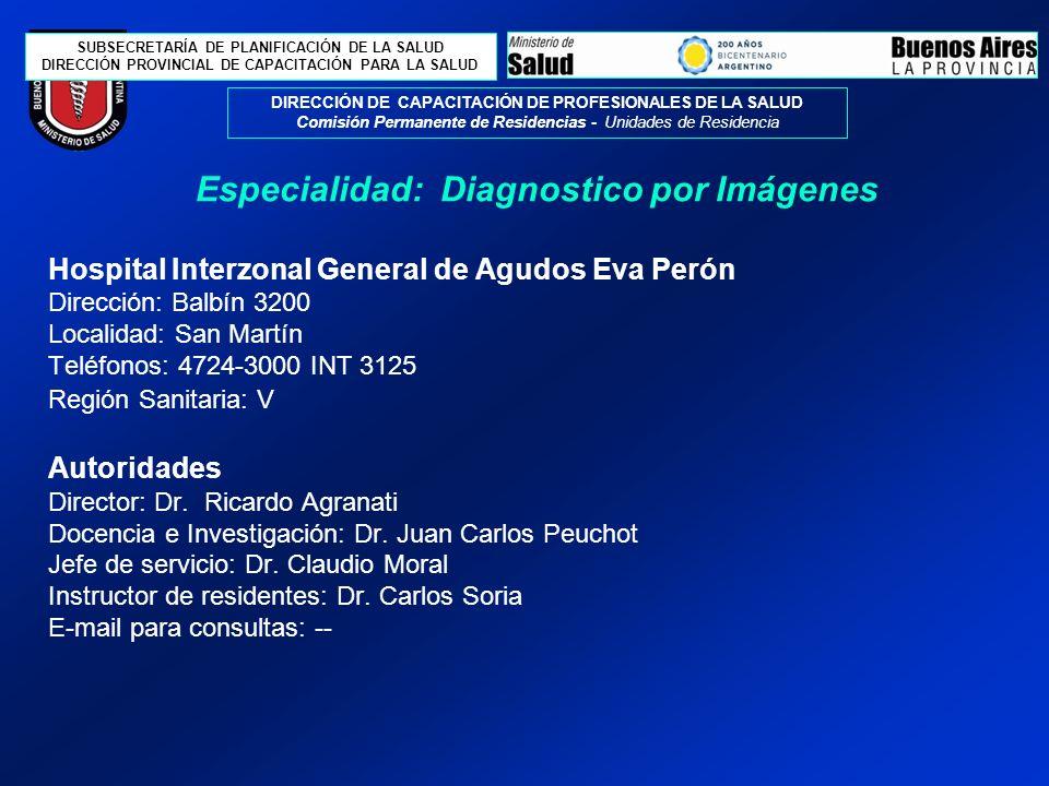SUBSECRETARÍA DE PLANIFICACIÓN DE LA SALUD DIRECCIÓN PROVINCIAL DE CAPACITACIÓN PARA LA SALUD DIRECCIÓN DE CAPACITACIÓN DE PROFESIONALES DE LA SALUD Comisión Permanente de Residencias - Unidades de Residencia Hospital Interzonal General de Agudos Eva Perón Dirección: Balbín 3200 Localidad: San Martín Teléfonos: 4724-3000 INT 3125 Región Sanitaria: V Autoridades Director: Dr.