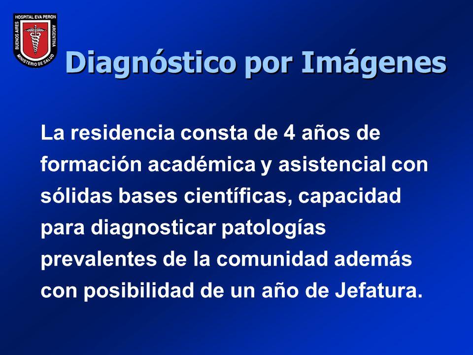 Diagnóstico por Imágenes La residencia consta de 4 años de formación académica y asistencial con sólidas bases científicas, capacidad para diagnosticar patologías prevalentes de la comunidad además con posibilidad de un año de Jefatura.