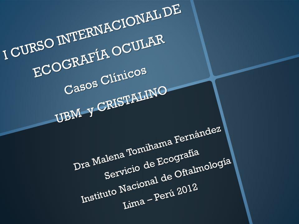 I CURSO INTERNACIONAL DE ECOGRAFÍA OCULAR Casos Clínicos UBM y CRISTALINO I CURSO INTERNACIONAL DE ECOGRAFÍA OCULAR Casos Clínicos UBM y CRISTALINO Dr