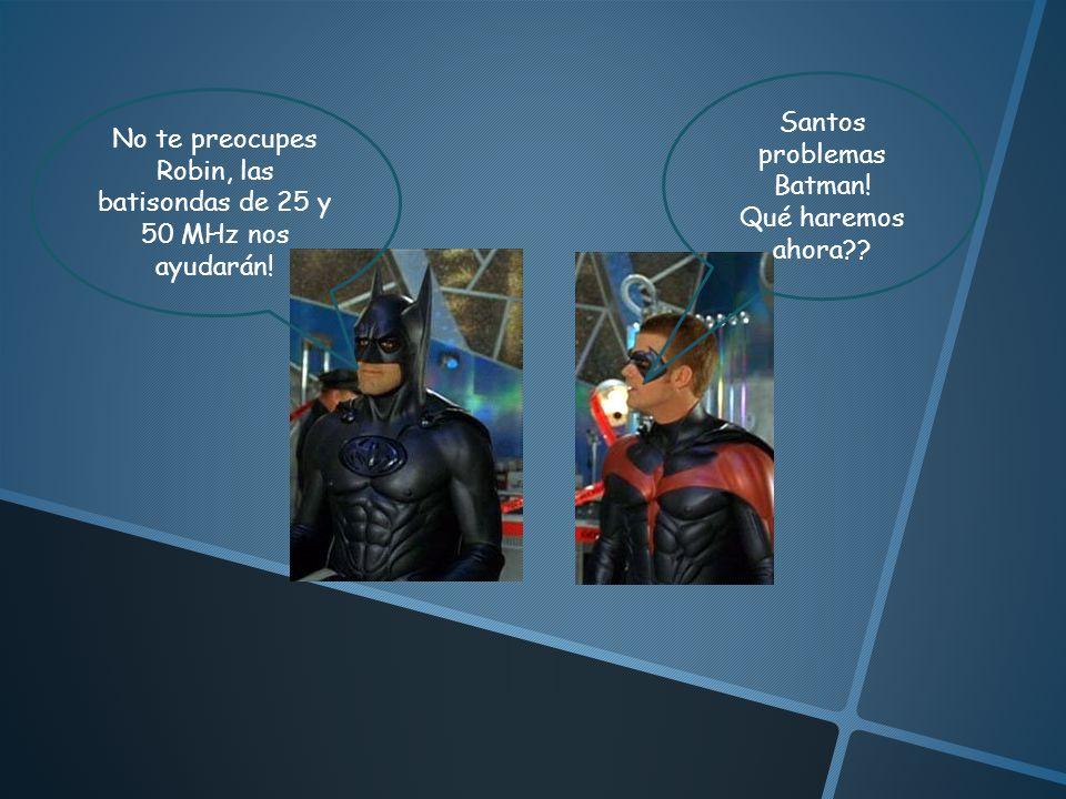 No te preocupes Robin, las batisondas de 25 y 50 MHz nos ayudarán! Santos problemas Batman! Qué haremos ahora??