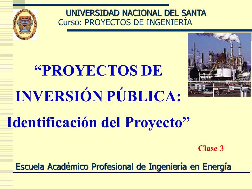 Curso: PROYECTOS DE INGENIERÍA UNIVERSIDAD NACIONAL DEL SANTA Escuela Académico Profesional de Ingeniería en Energía PROYECTOS DE INVERSIÓN PÚBLICA: I