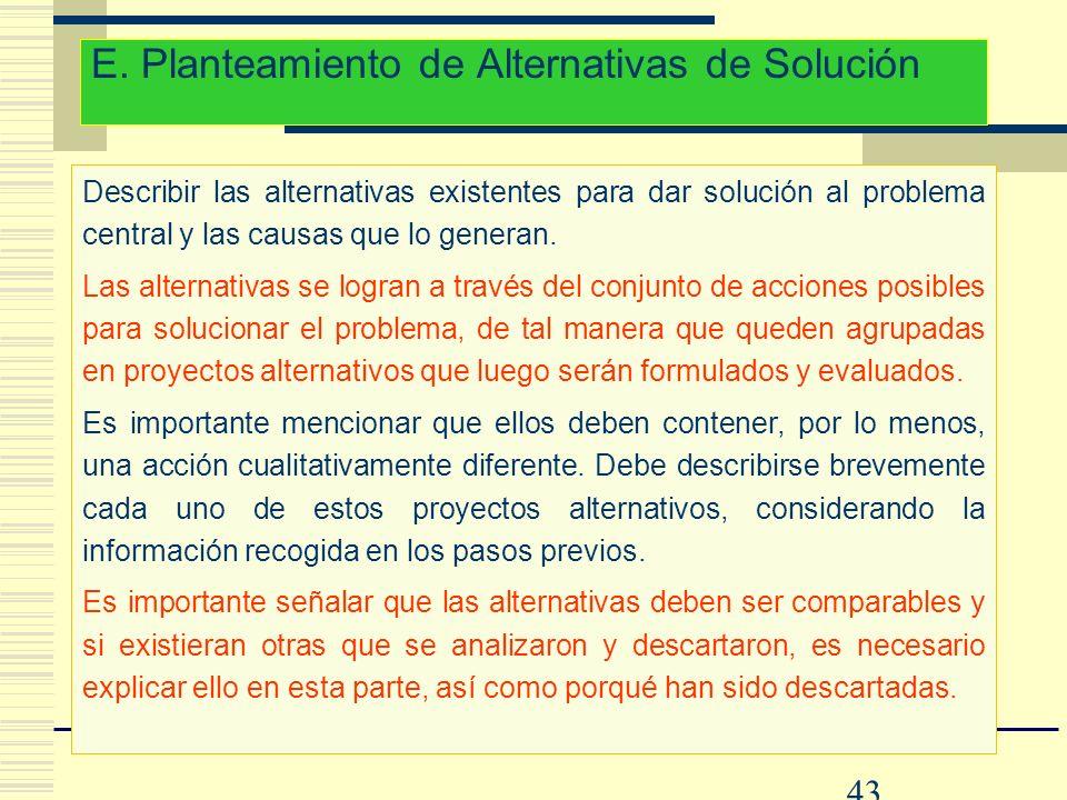 43 E. Planteamiento de Alternativas de Solución Describir las alternativas existentes para dar solución al problema central y las causas que lo genera