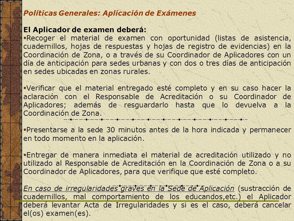 Políticas Generales: Aplicación de Exámenes El Aplicador de examen deberá: Recoger el material de examen con oportunidad (listas de asistencia, cuader
