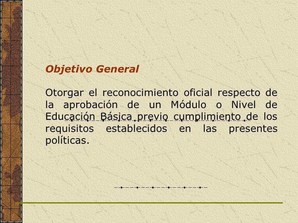 Objetivo General Otorgar el reconocimiento oficial respecto de la aprobación de un Módulo o Nivel de Educación Básica previo cumplimiento de los requi