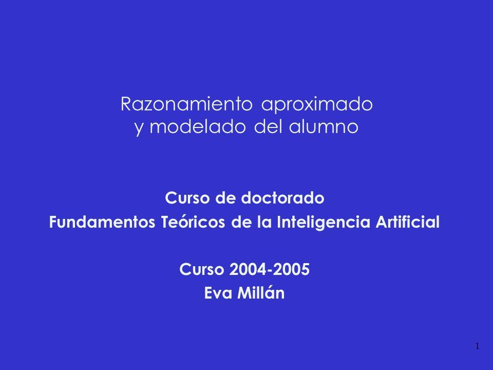 1 Razonamiento aproximado y modelado del alumno Curso de doctorado Fundamentos Teóricos de la Inteligencia Artificial Curso 2004-2005 Eva Millán