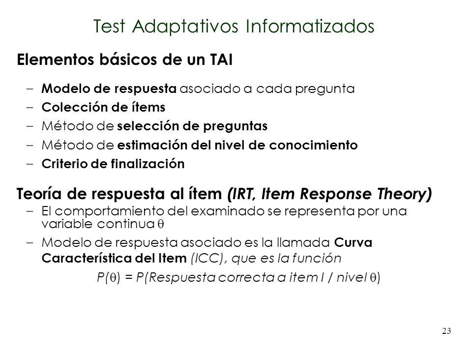 23 Test Adaptativos Informatizados Elementos básicos de un TAI – Modelo de respuesta asociado a cada pregunta – Colección de ítems –Método de selecció