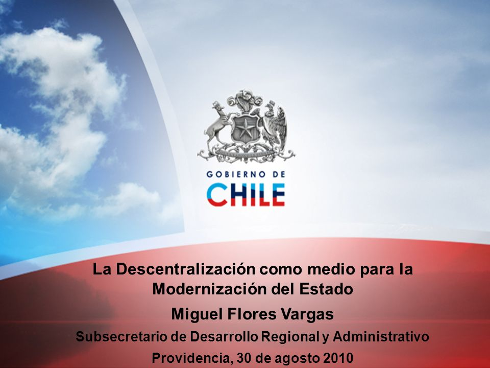 La Descentralización como medio para la Modernización del Estado Miguel Flores Vargas Subsecretario de Desarrollo Regional y Administrativo Providenci