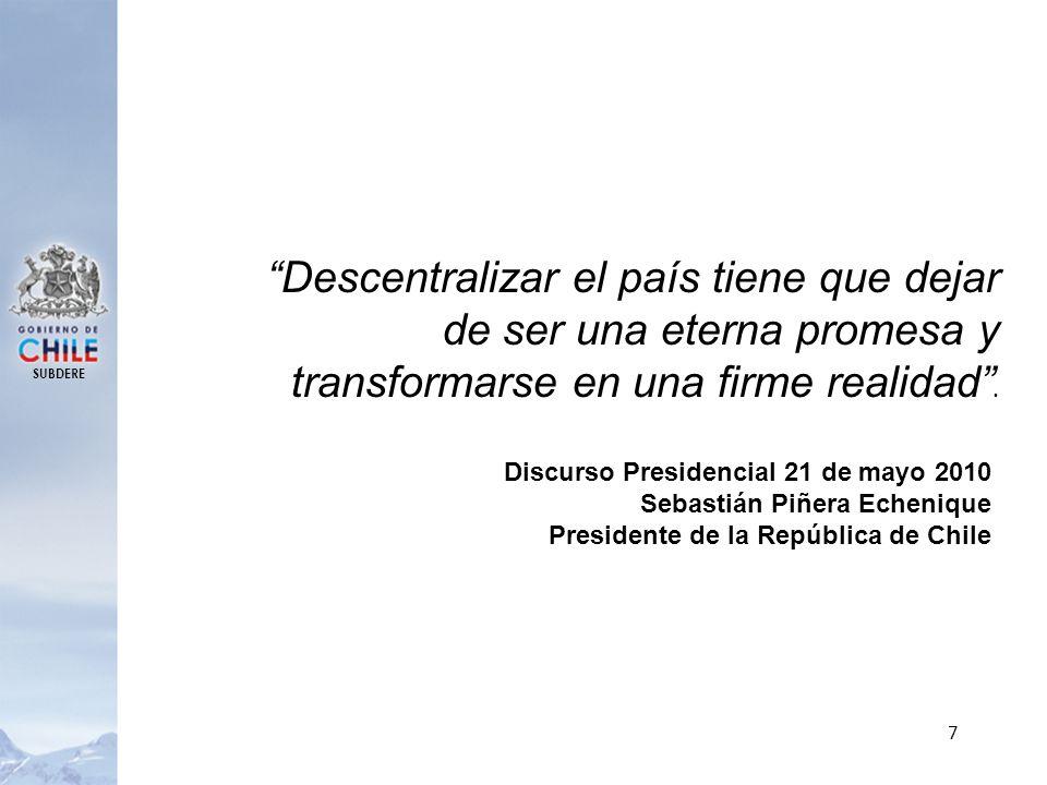 SUBDERE 7 Descentralizar el país tiene que dejar de ser una eterna promesa y transformarse en una firme realidad. Discurso Presidencial 21 de mayo 201