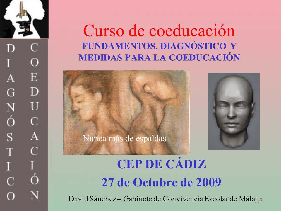 Curso de coeducación FUNDAMENTOS, DIAGNÓSTICO Y MEDIDAS PARA LA COEDUCACIÓN CEP DE CÁDIZ 27 de Octubre de 2009 David Sánchez – Gabinete de Convivencia