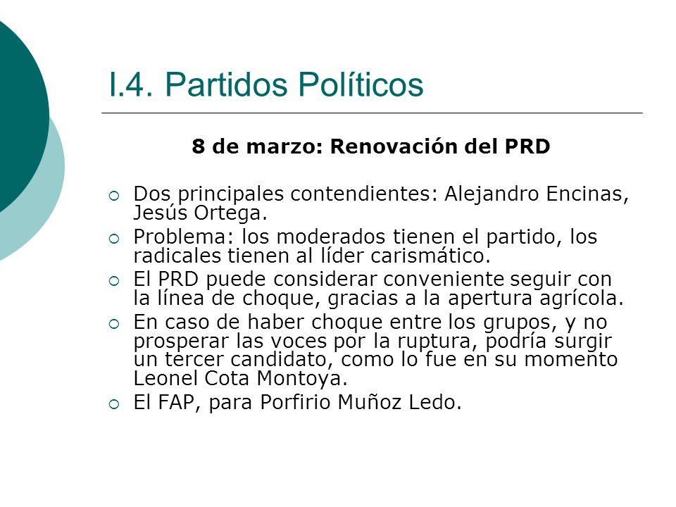 I.4. Partidos Políticos 8 de marzo: Renovación del PRD Dos principales contendientes: Alejandro Encinas, Jesús Ortega. Problema: los moderados tienen