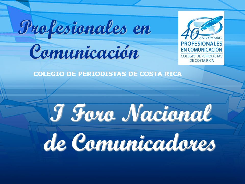 Profesionales en Comunicación COLEGIO DE PERIODISTAS DE COSTA RICA I Foro Nacional de Comunicadores