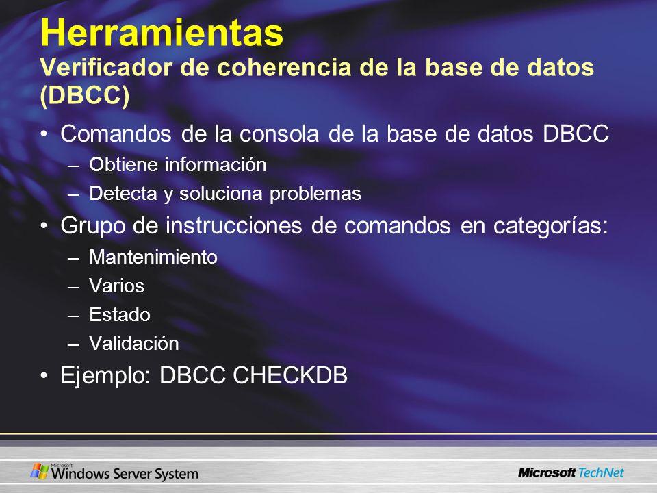 Herramientas Verificador de coherencia de la base de datos (DBCC) Comandos de la consola de la base de datos DBCC –Obtiene información –Detecta y solu