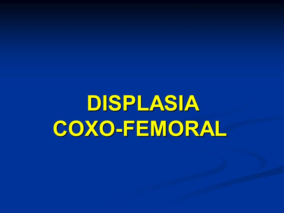 DISPLASIA COXO-FEMORAL DISPLASIA COXO-FEMORAL