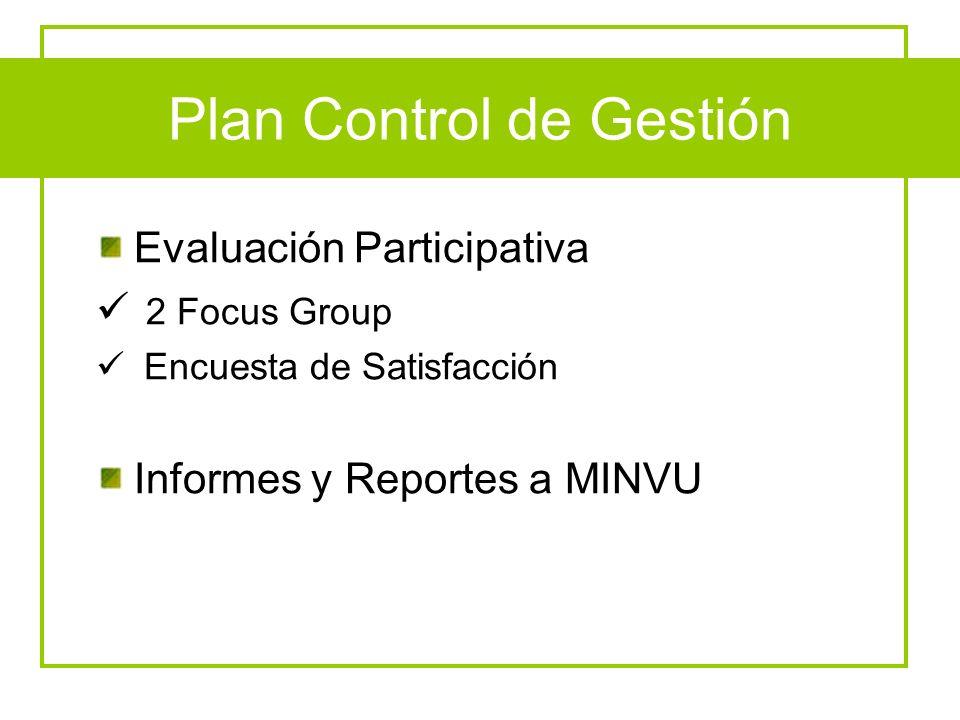 Plan Control de Gestión Evaluación Participativa 2 Focus Group Encuesta de Satisfacción Informes y Reportes a MINVU