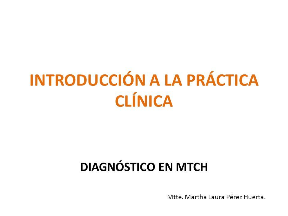 INTRODUCCIÓN A LA PRÁCTICA CLÍNICA DIAGNÓSTICO EN MTCH Mtte. Martha Laura Pérez Huerta.