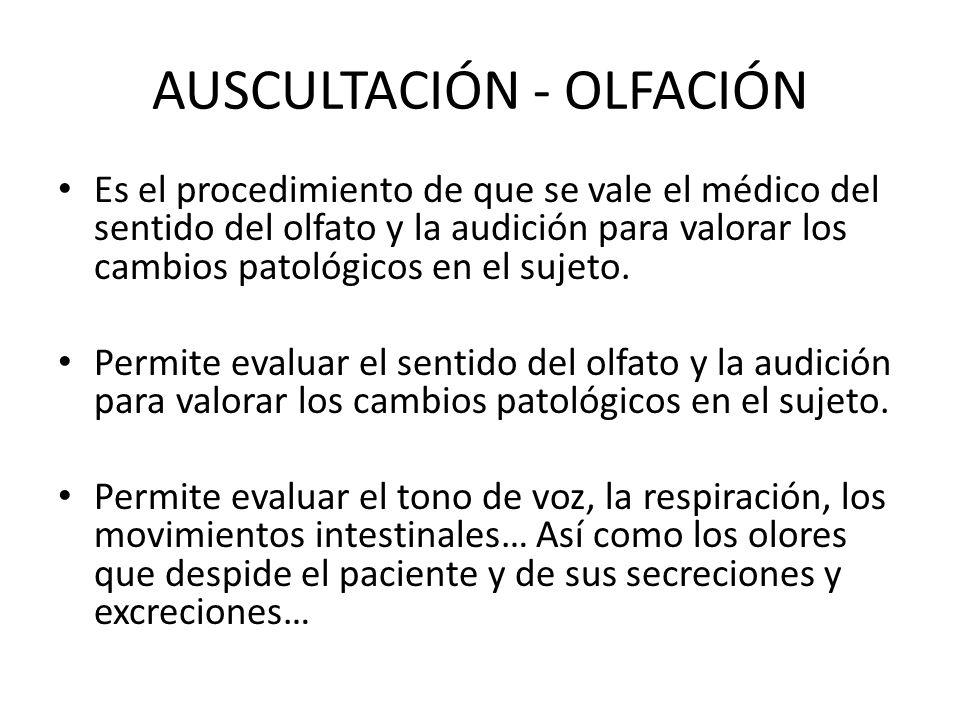 AUSCULTACIÓN - OLFACIÓN Es el procedimiento de que se vale el médico del sentido del olfato y la audición para valorar los cambios patológicos en el s