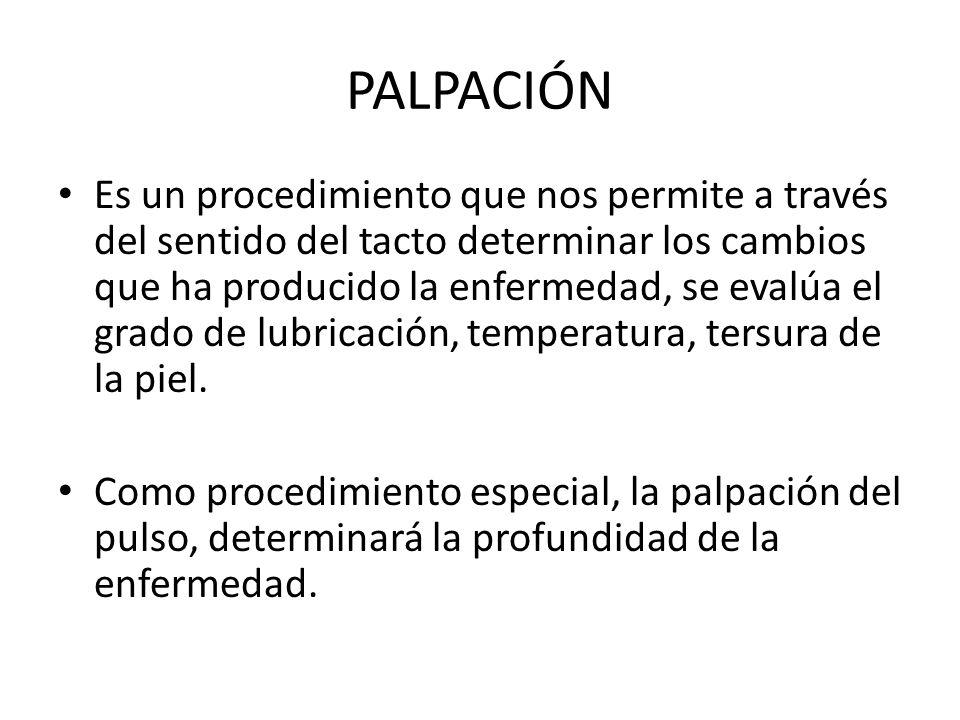 PALPACIÓN Es un procedimiento que nos permite a través del sentido del tacto determinar los cambios que ha producido la enfermedad, se evalúa el grado
