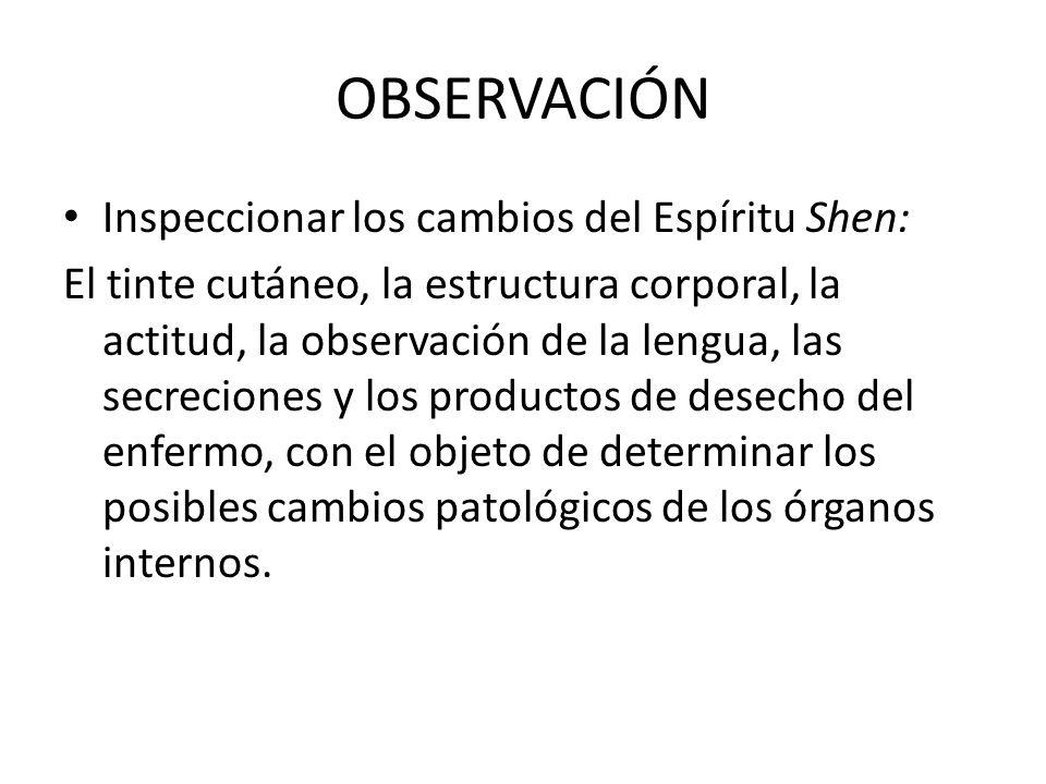 OBSERVACIÓN Inspeccionar los cambios del Espíritu Shen: El tinte cutáneo, la estructura corporal, la actitud, la observación de la lengua, las secreci