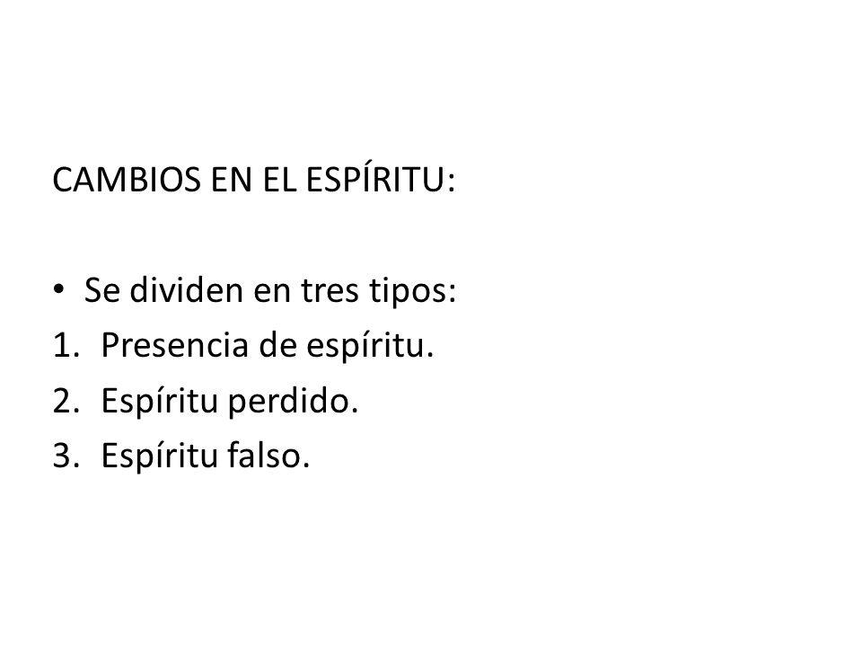 CAMBIOS EN EL ESPÍRITU: Se dividen en tres tipos: 1.Presencia de espíritu. 2.Espíritu perdido. 3.Espíritu falso.
