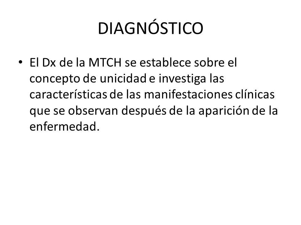 DIAGNÓSTICO El Dx de la MTCH se establece sobre el concepto de unicidad e investiga las características de las manifestaciones clínicas que se observa
