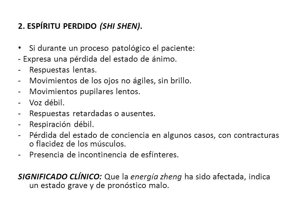 2. ESPÍRITU PERDIDO (SHI SHEN). Si durante un proceso patológico el paciente: - Expresa una pérdida del estado de ánimo. -Respuestas lentas. -Movimien