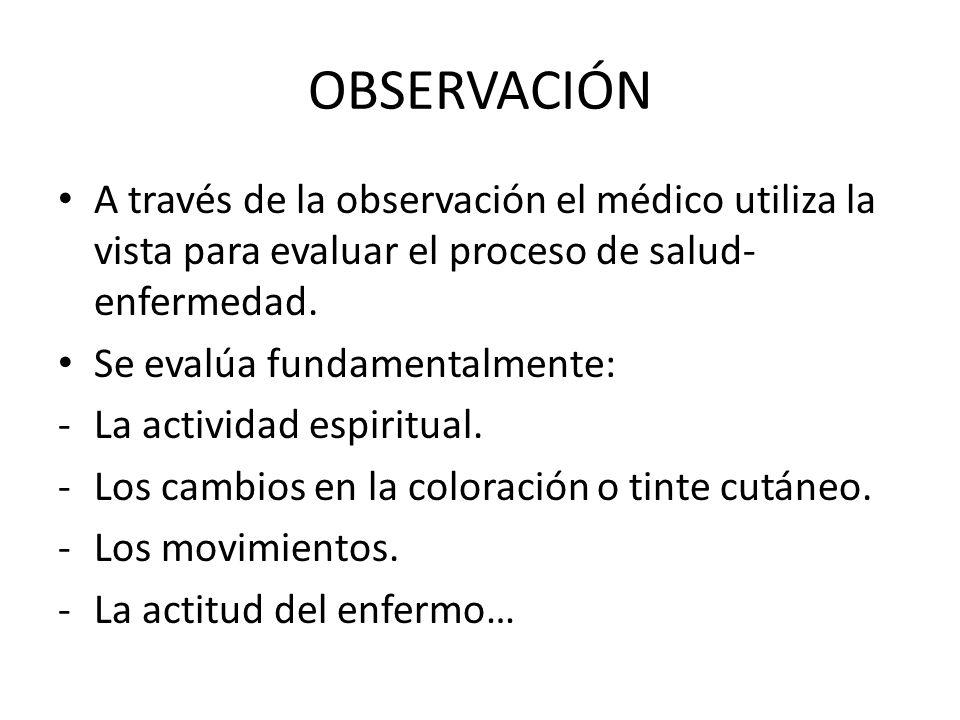 OBSERVACIÓN A través de la observación el médico utiliza la vista para evaluar el proceso de salud- enfermedad. Se evalúa fundamentalmente: -La activi