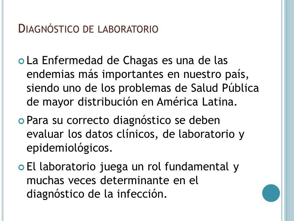 D IAGNÓSTICO DE LABORATORIO La Enfermedad de Chagas es una de las endemias más importantes en nuestro país, siendo uno de los problemas de Salud Públi