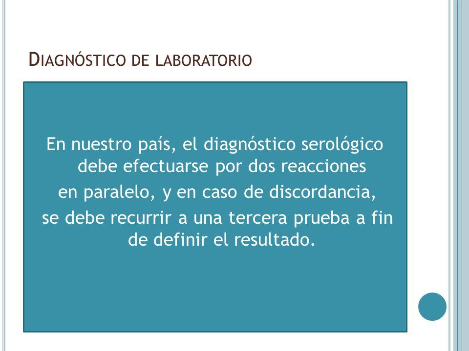 D IAGNÓSTICO DE LABORATORIO En nuestro país, el diagnóstico serológico debe efectuarse por dos reacciones en paralelo, y en caso de discordancia, se d
