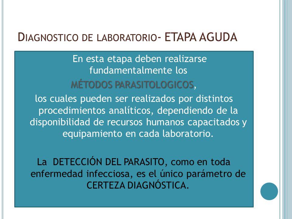D IAGNOSTICO DE LABORATORIO - ETAPA AGUDA En esta etapa deben realizarse fundamentalmente los MÉTODOS PARASITOLOGICOS MÉTODOS PARASITOLOGICOS, los cua