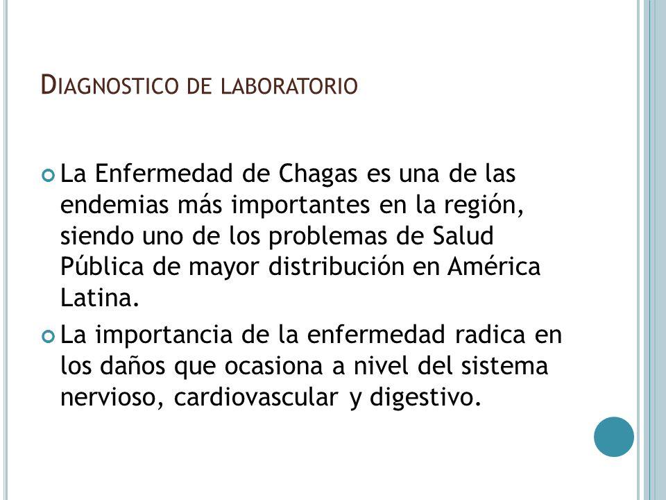D IAGNOSTICO DE LABORATORIO La Enfermedad de Chagas es una de las endemias más importantes en la región, siendo uno de los problemas de Salud Pública