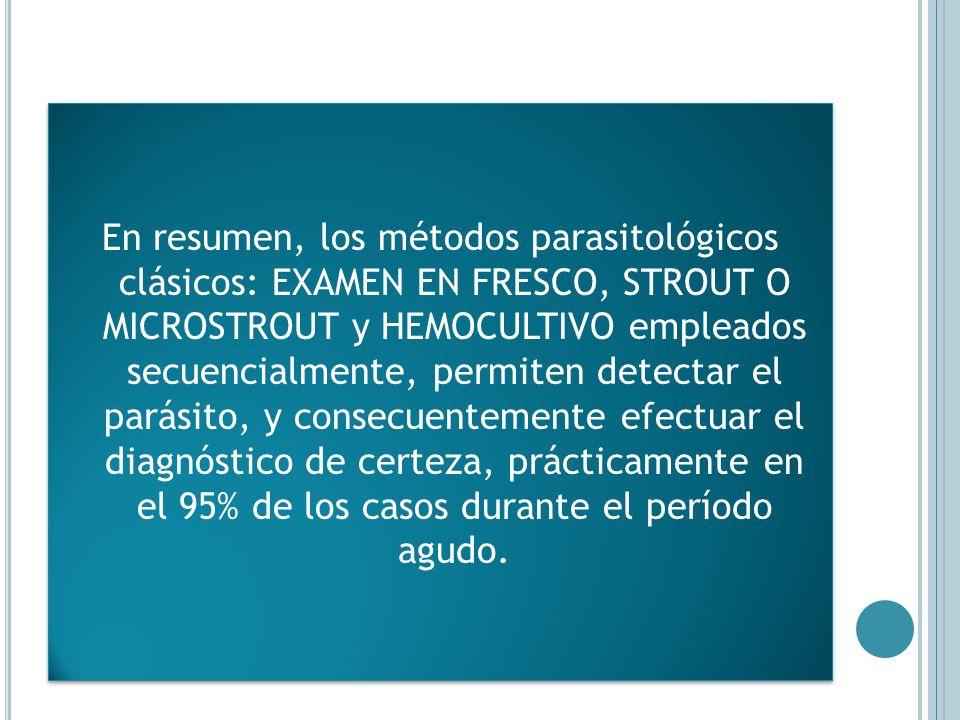 En resumen, los métodos parasitológicos clásicos: EXAMEN EN FRESCO, STROUT O MICROSTROUT y HEMOCULTIVO empleados secuencialmente, permiten detectar el