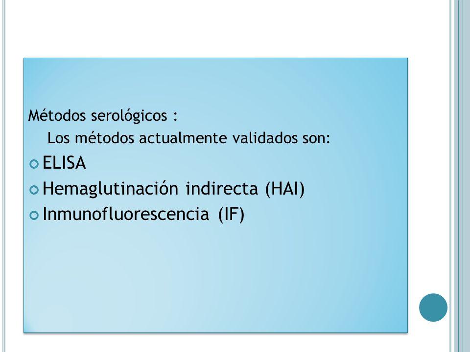Métodos serológicos : Los métodos actualmente validados son: ELISA Hemaglutinación indirecta (HAI) Inmunofluorescencia (IF) Métodos serológicos : Los