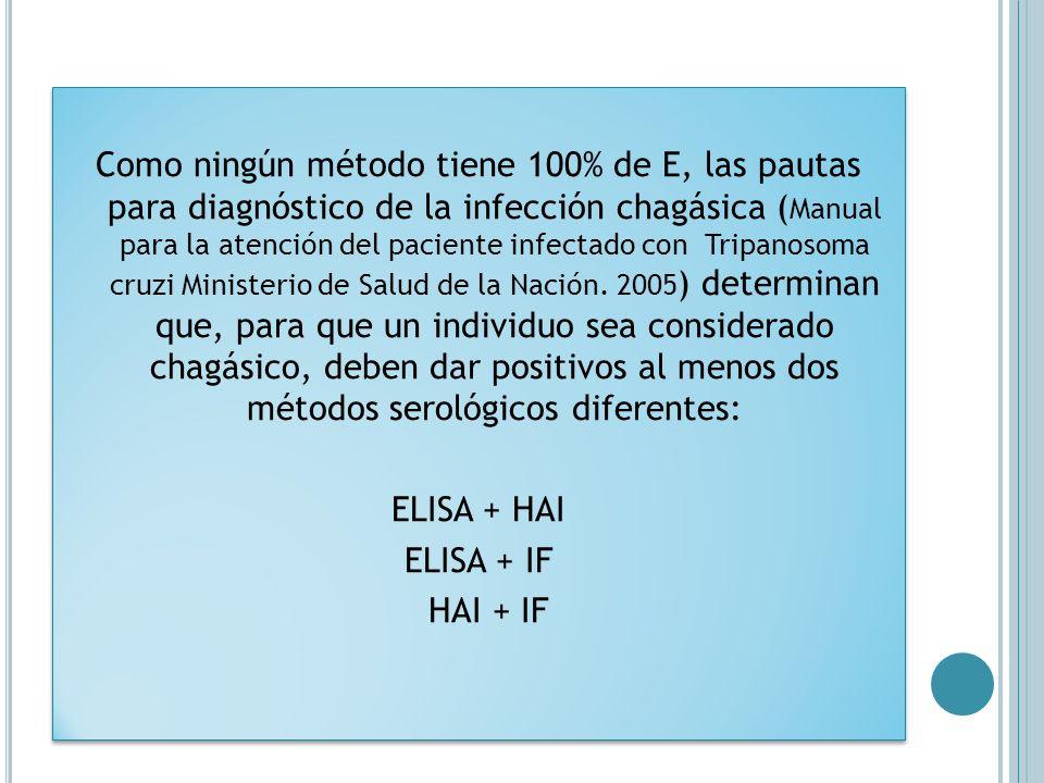 Como ningún método tiene 100% de E, las pautas para diagnóstico de la infección chagásica ( Manual para la atención del paciente infectado con Tripano