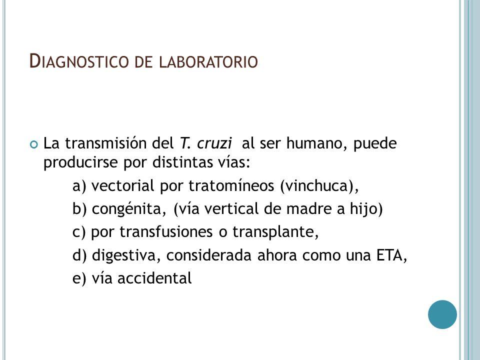 D IAGNOSTICO DE LABORATORIO La transmisión del T. cruzi al ser humano, puede producirse por distintas vías: a) vectorial por tratomíneos (vinchuca), b