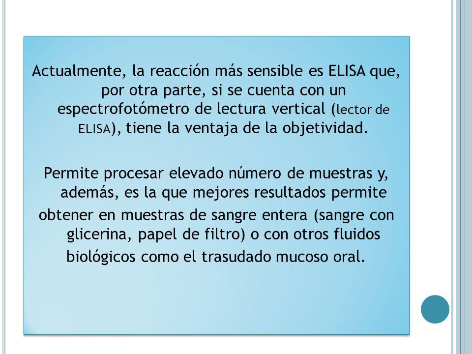 Actualmente, la reacción más sensible es ELISA que, por otra parte, si se cuenta con un espectrofotómetro de lectura vertical ( lector de ELISA ), tie