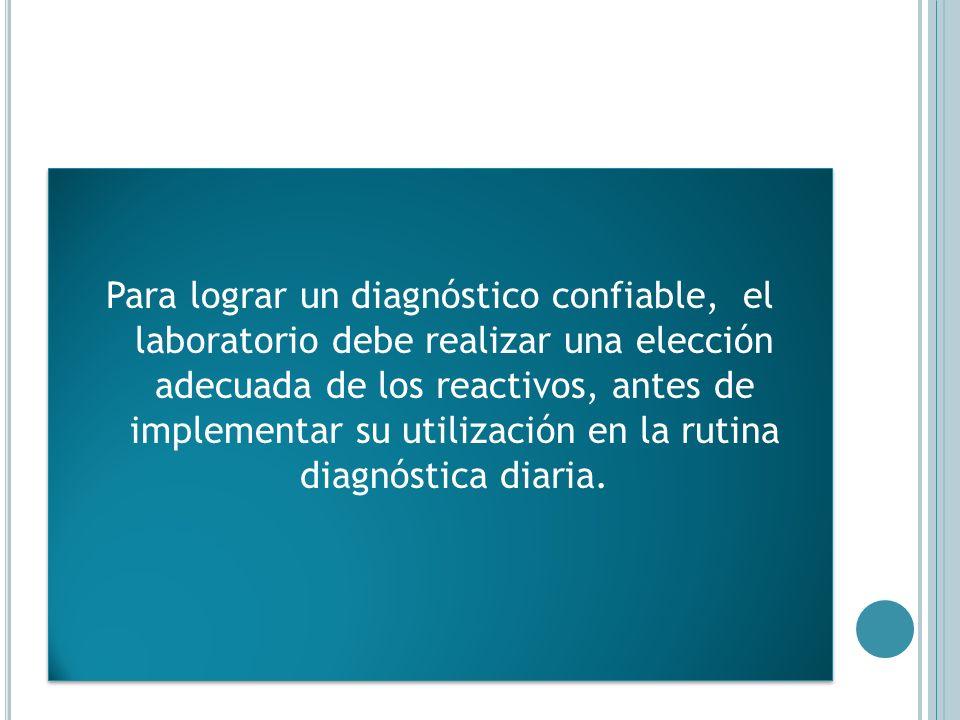 Para lograr un diagnóstico confiable, el laboratorio debe realizar una elección adecuada de los reactivos, antes de implementar su utilización en la r