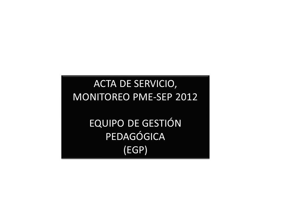 ACTA DE SERVICIO, MONITOREO PME-SEP 2012 EQUIPO DE GESTIÓN PEDAGÓGICA (EGP) ACTA DE SERVICIO, MONITOREO PME-SEP 2012 EQUIPO DE GESTIÓN PEDAGÓGICA (EGP