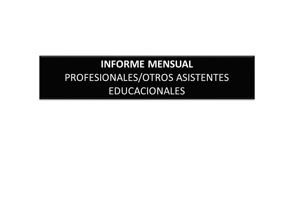 INFORME MENSUAL PROFESIONALES/OTROS ASISTENTES EDUCACIONALES INFORME MENSUAL PROFESIONALES/OTROS ASISTENTES EDUCACIONALES