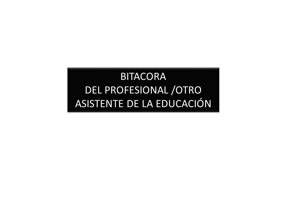 BITACORA DEL PROFESIONAL /OTRO ASISTENTE DE LA EDUCACIÓN BITACORA DEL PROFESIONAL /OTRO ASISTENTE DE LA EDUCACIÓN