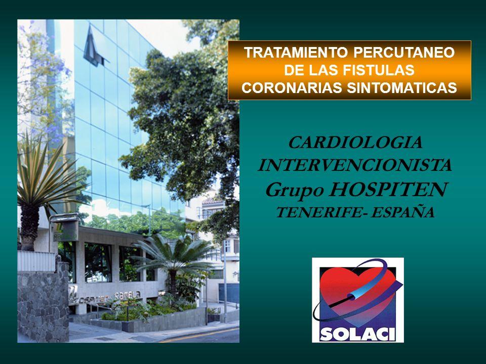 TRATAMIENTO PERCUTANEO DE LAS FISTULAS CORONARIAS SINTOMATICAS CARDIOLOGIA INTERVENCIONISTA Grupo HOSPITEN TENERIFE- ESPAÑA