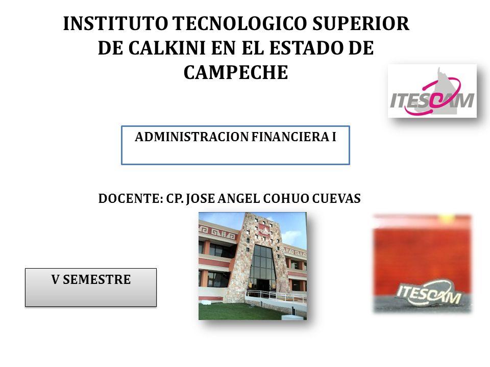 INSTITUTO TECNOLOGICO SUPERIOR DE CALKINI EN EL ESTADO DE CAMPECHE ADMINISTRACION FINANCIERA I V SEMESTRE DOCENTE: CP. JOSE ANGEL COHUO CUEVAS