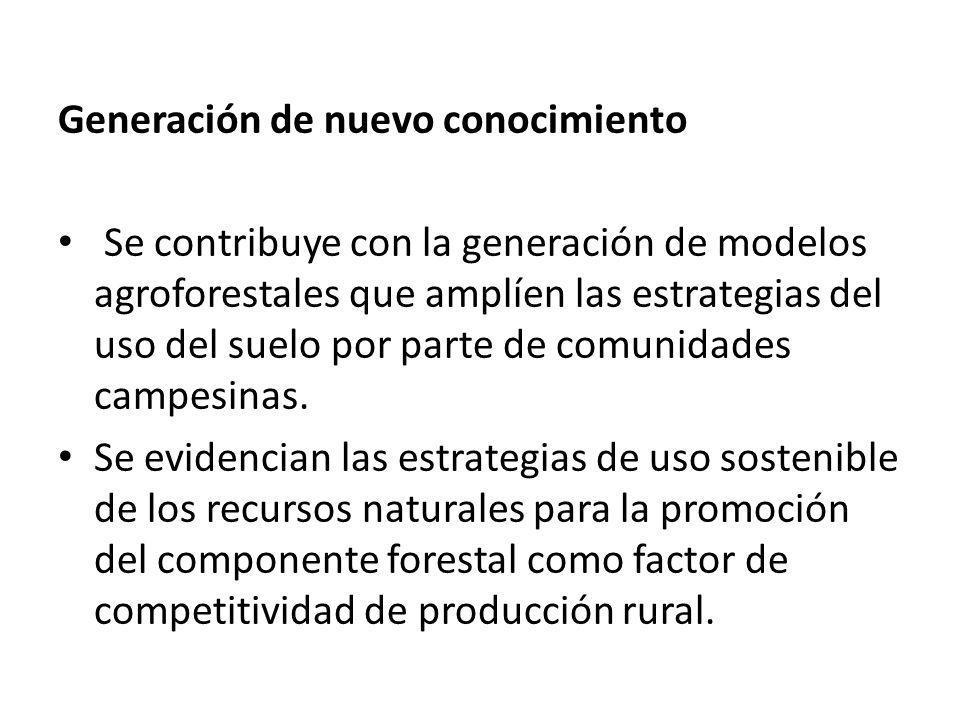 Generación de nuevo conocimiento Se contribuye con la generación de modelos agroforestales que amplíen las estrategias del uso del suelo por parte de
