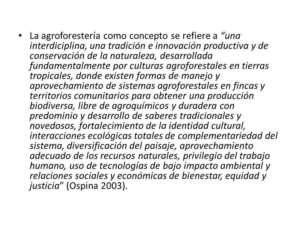 La agroforestería como concepto se refiere a una interdiciplina, una tradición e innovación productiva y de conservación de la naturaleza, desarrollad