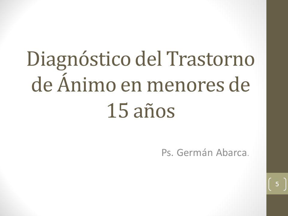 Diagnóstico del Trastorno de Ánimo en menores de 15 años Ps. Germán Abarca. 5