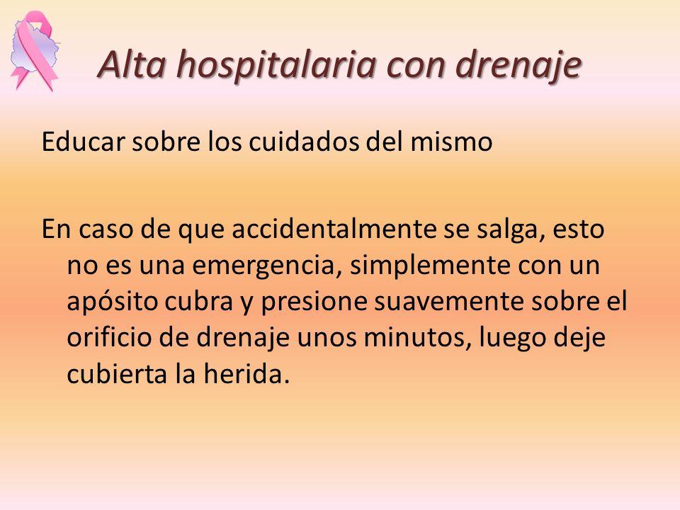 Alta hospitalaria con drenaje Educar sobre los cuidados del mismo En caso de que accidentalmente se salga, esto no es una emergencia, simplemente con
