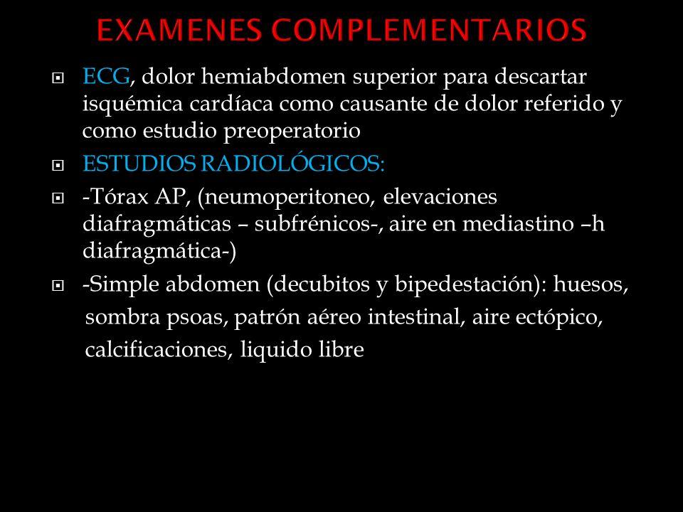 ECG, dolor hemiabdomen superior para descartar isquémica cardíaca como causante de dolor referido y como estudio preoperatorio ESTUDIOS RADIOLÓGICOS: -Tórax AP, (neumoperitoneo, elevaciones diafragmáticas – subfrénicos-, aire en mediastino –h diafragmática-) -Simple abdomen (decubitos y bipedestación): huesos, sombra psoas, patrón aéreo intestinal, aire ectópico, calcificaciones, liquido libre