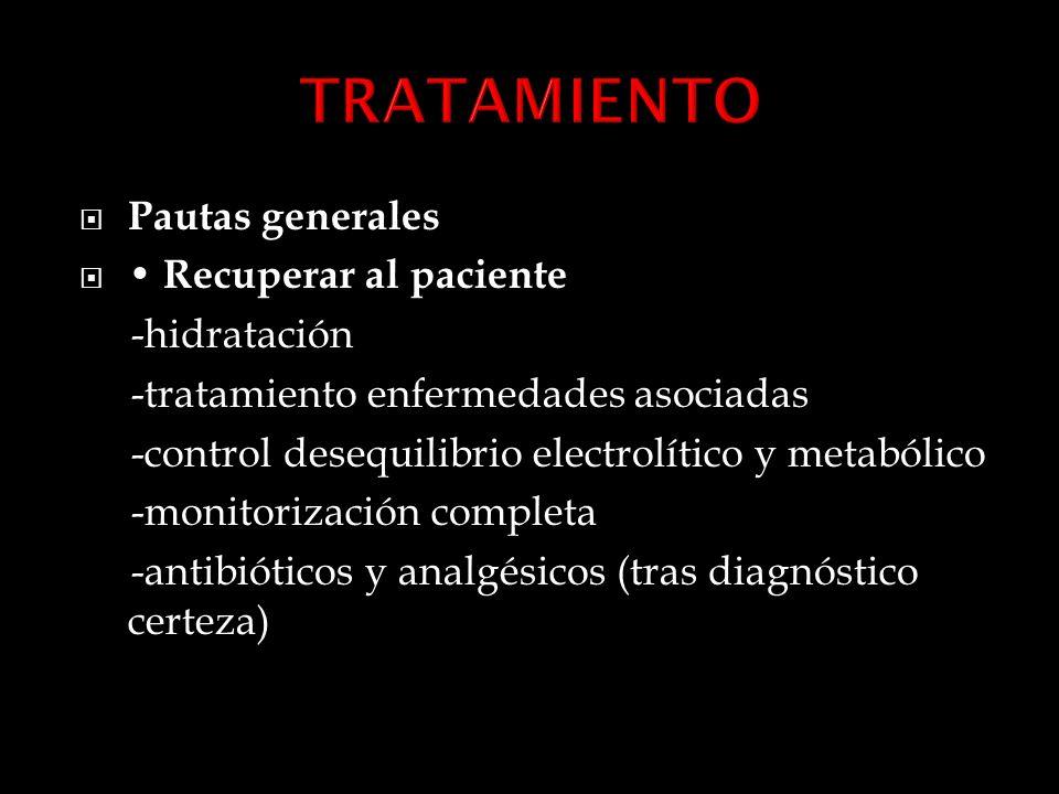 Pautas generales Recuperar al paciente -hidratación -tratamiento enfermedades asociadas -control desequilibrio electrolítico y metabólico -monitorización completa -antibióticos y analgésicos (tras diagnóstico certeza)
