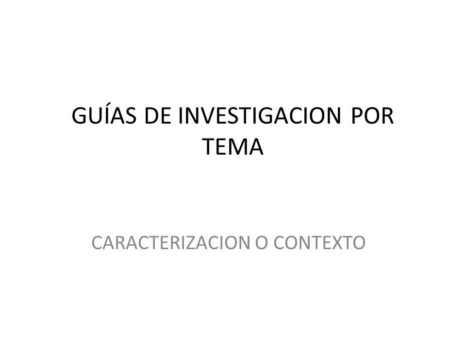 GUÍAS DE INVESTIGACION POR TEMA CARACTERIZACION O CONTEXTO