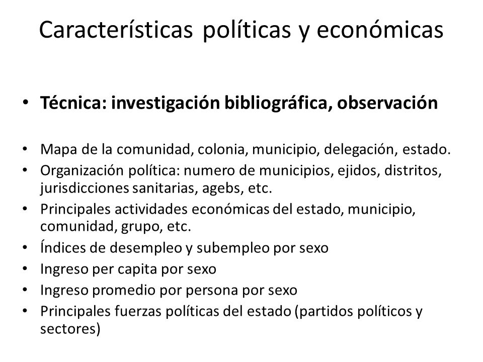 Características políticas y económicas Técnica: investigación bibliográfica, observación Mapa de la comunidad, colonia, municipio, delegación, estado.