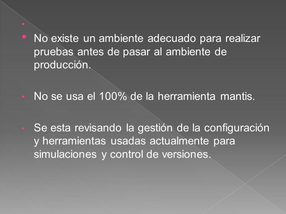 No existe un ambiente adecuado para realizar pruebas antes de pasar al ambiente de producción. No se usa el 100% de la herramienta mantis. Se esta rev